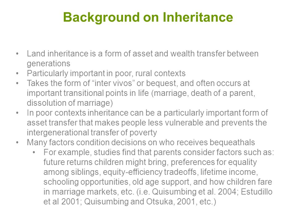 Background on Inheritance Land inheritance is a form of asset and wealth transfer between generations Particularly important in poor, rural contexts Takes the form of inter vivos or bequest, and often occurs at important transitional points in life (marriage, death of a parent, dissolution of marriage) In poor contexts inheritance can be a particularly important form of asset transfer that makes people less vulnerable and prevents the intergenerational transfer of poverty Many factors condition decisions on who receives bequeathals For example, studies find that parents consider factors such as: future returns children might bring, preferences for equality among siblings, equity-efficiency tradeoffs, lifetime income, schooling opportunities, old age support, and how children fare in marriage markets, etc.