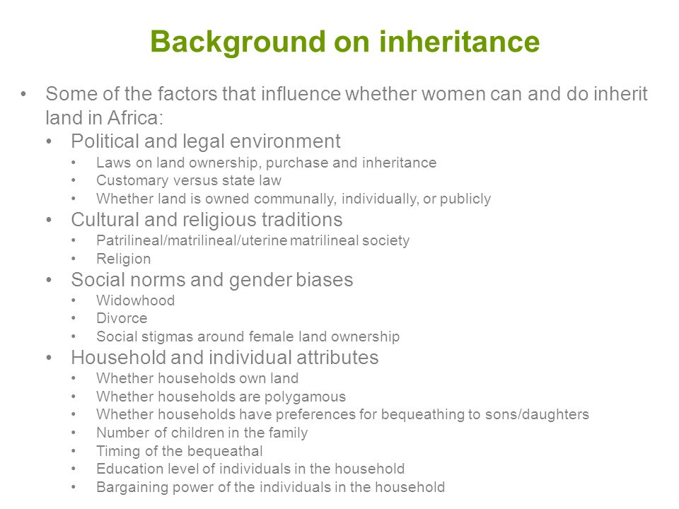 Background on inheritance Some of the factors that influence whether women can and do inherit land in Africa: Political and legal environment Laws on land ownership, purchase and inheritance Customary versus state law Whether land is owned communally, individually, or publicly Cultural and religious traditions Patrilineal/matrilineal/uterine matrilineal society Religion Social norms and gender biases Widowhood Divorce Social stigmas around female land ownership Household and individual attributes Whether households own land Whether households are polygamous Whether households have preferences for bequeathing to sons/daughters Number of children in the family Timing of the bequeathal Education level of individuals in the household Bargaining power of the individuals in the household