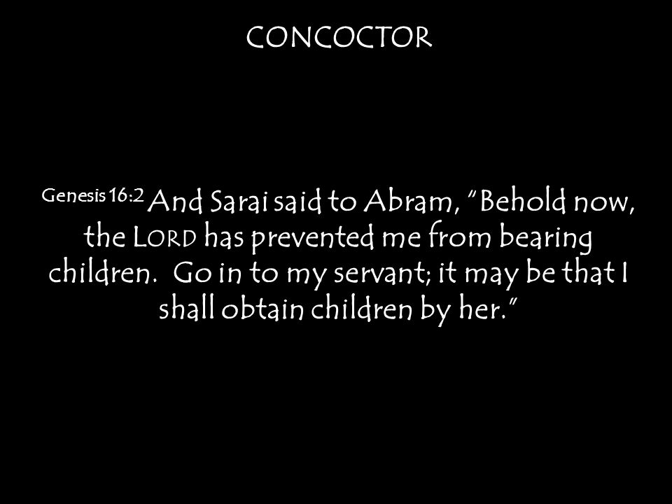 CONCOCTOR Genesis 16:2 And Sarai said to Abram, Behold now, the L ORD has prevented me from bearing children.
