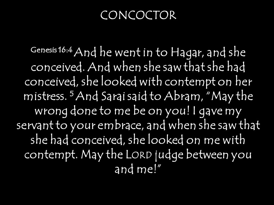 CONCOCTOR Genesis 16:4 And he went in to Hagar, and she conceived.