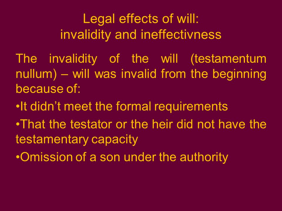 Legal effects of will: invalidity and ineffectivness The invalidity of the will (testamentum nullum) – will was invalid from the beginning because of: It didn't meet the formal requirements That the testator or the heir did not have the testamentary capacity Omission of a son under the authority