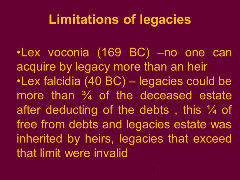 Limitations of legacies Lex voconia (169 BC) –no one can acquire by legacy more than an heir Lex falcidia (40 BC) – legacies could be more than ¾ of the deceased estate after deducting of the debts, this ¼ of free from debts and legacies estate was inherited by heirs, legacies that exceed that limit were invalid L