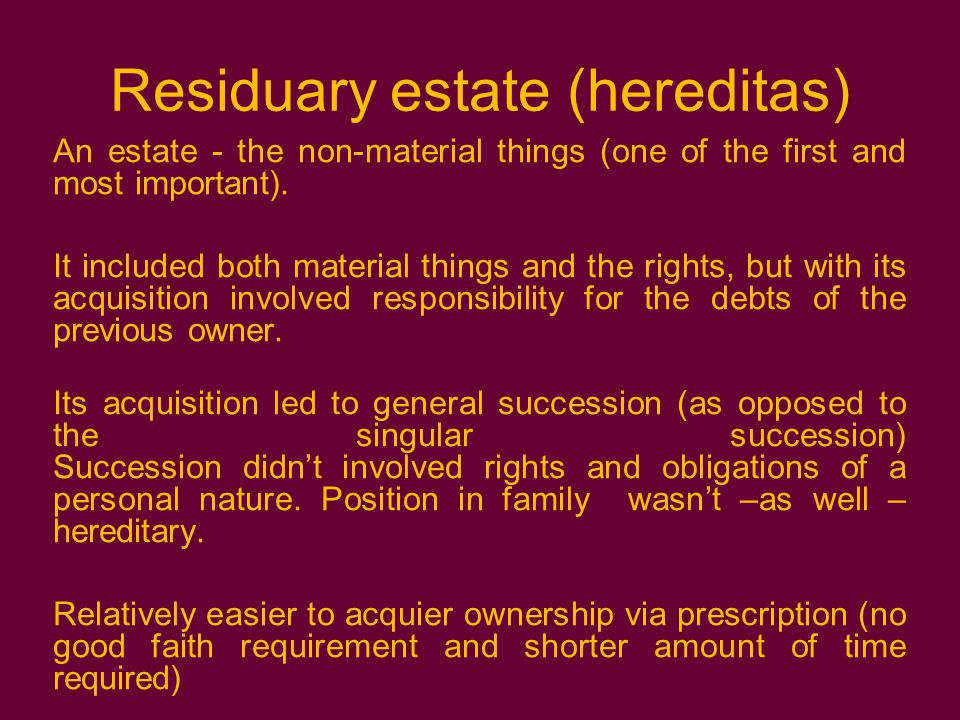 Residuary estate (hereditas) An estate - the non-material things (one of the first and most important).