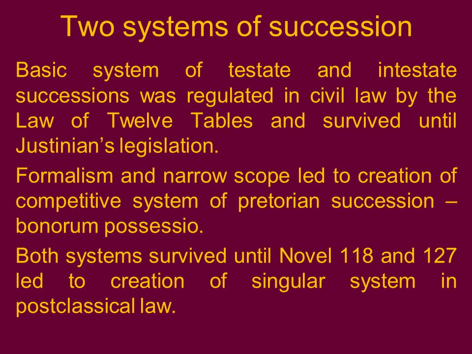Two systems of succession Basic system of testate and intestate successions was regulated in civil law by the Law of Twelve Tables and survived until Justinian's legislation.