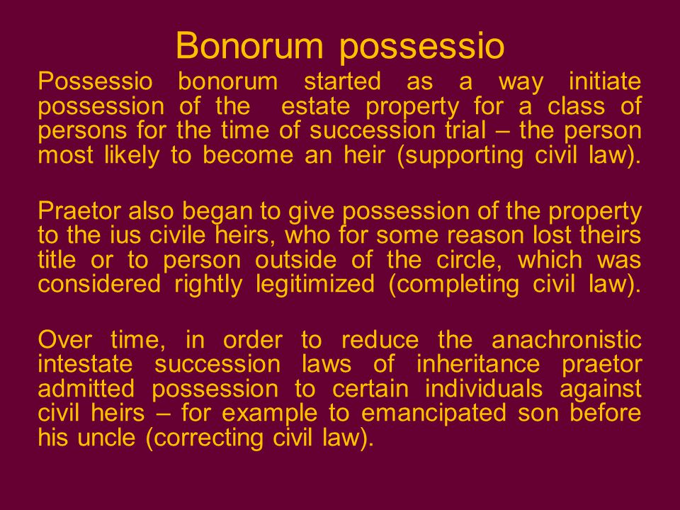 Bonorum possessio Possessio bonorum started as a way initiate possession of the estate property for a class of persons for the time of succession trial – the person most likely to become an heir (supporting civil law).