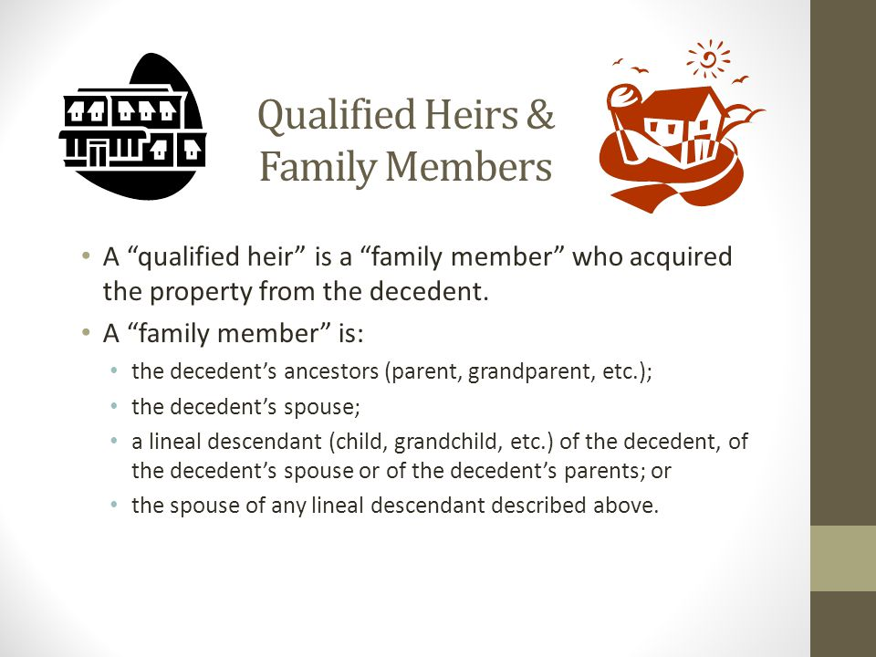 Qualified Heirs & Family Members A qualified heir is a family member who acquired the property from the decedent.