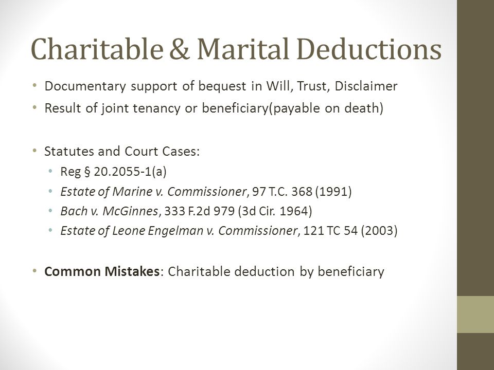 Charitable & Marital Deductions Documentary support of bequest in Will, Trust, Disclaimer Result of joint tenancy or beneficiary(payable on death) Statutes and Court Cases: Reg § 20.2055-1(a) Estate of Marine v.