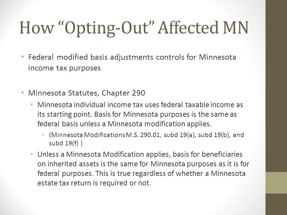How Opting-Out Affected MN Federal modified basis adjustments controls for Minnesota income tax purposes Minnesota Statutes, Chapter 290 Minnesota individual income tax uses federal taxable income as its starting point.