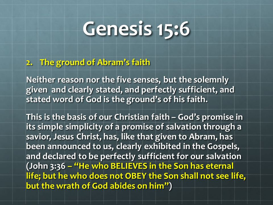 Genesis 15:6 2.The ground of Abram's faith Neither reason nor the five senses, but the solemnly given and clearly stated, and perfectly sufficient, and stated word of God is the ground's of his faith.