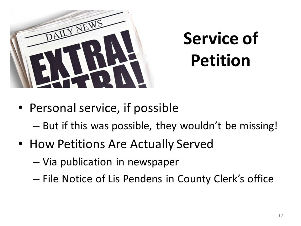 17 Service of Petition Personal service, if possible – But if this was possible, they wouldn't be missing! How Petitions Are Actually Served – Via pub
