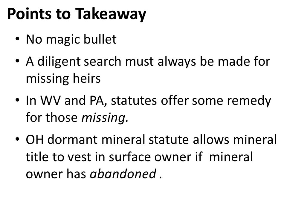Points to Takeaway No magic bullet A diligent search must always be made for missing heirs In WV and PA, statutes offer some remedy for those missing.