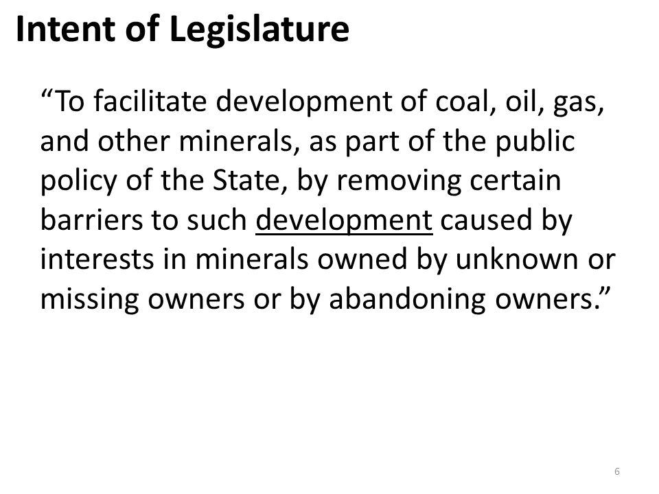 Purpose of Dormant Oil and Gas Act To facilitate the development of subsurface properties by reducing problems caused by fragmented and unknown or unlocatable ownership of oil and gas interests and to protect the interests of unknown or unlocatable owners of oil and gas. 27