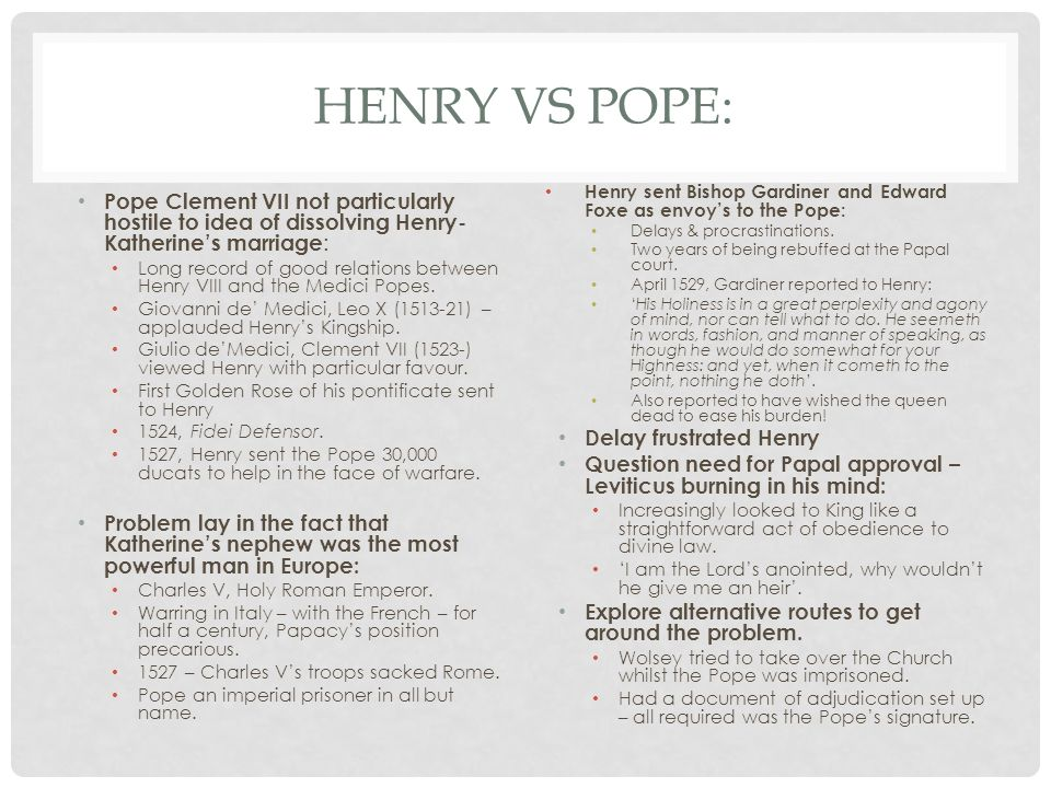 HENRY VS POPE: Pope Clement VII not particularly hostile to idea of dissolving Henry- Katherine's marriage : Long record of good relations between Henry VIII and the Medici Popes.