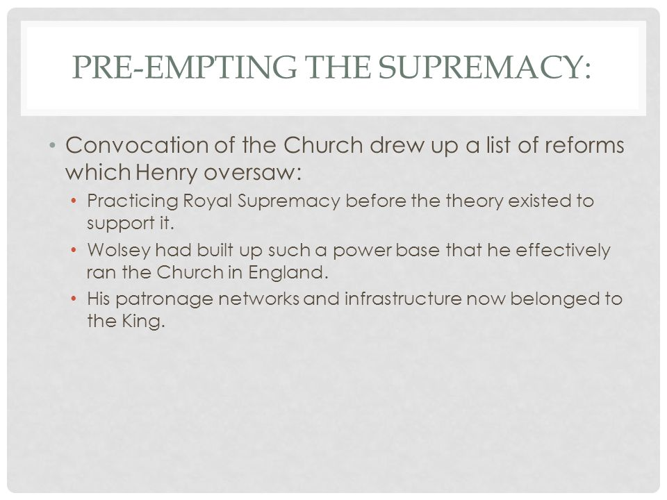 PRE-EMPTING THE SUPREMACY: Convocation of the Church drew up a list of reforms which Henry oversaw: Practicing Royal Supremacy before the theory existed to support it.