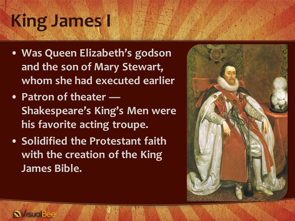 King James I Was Queen Elizabeth's godson and the son of Mary Stewart, whom she had executed earlier Patron of theater — Shakespeare's King's Men were his favorite acting troupe.