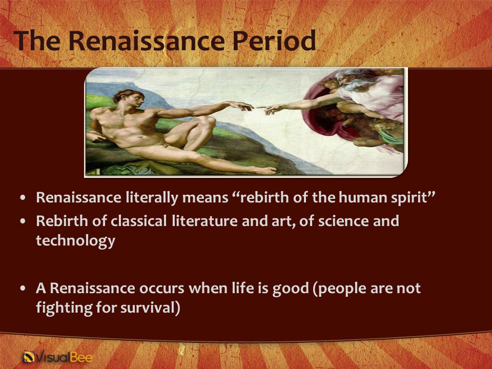 The Renaissance Period Renaissance literally means rebirth of the human spirit Rebirth of classical literature and art, of science and technology A Renaissance occurs when life is good (people are not fighting for survival)