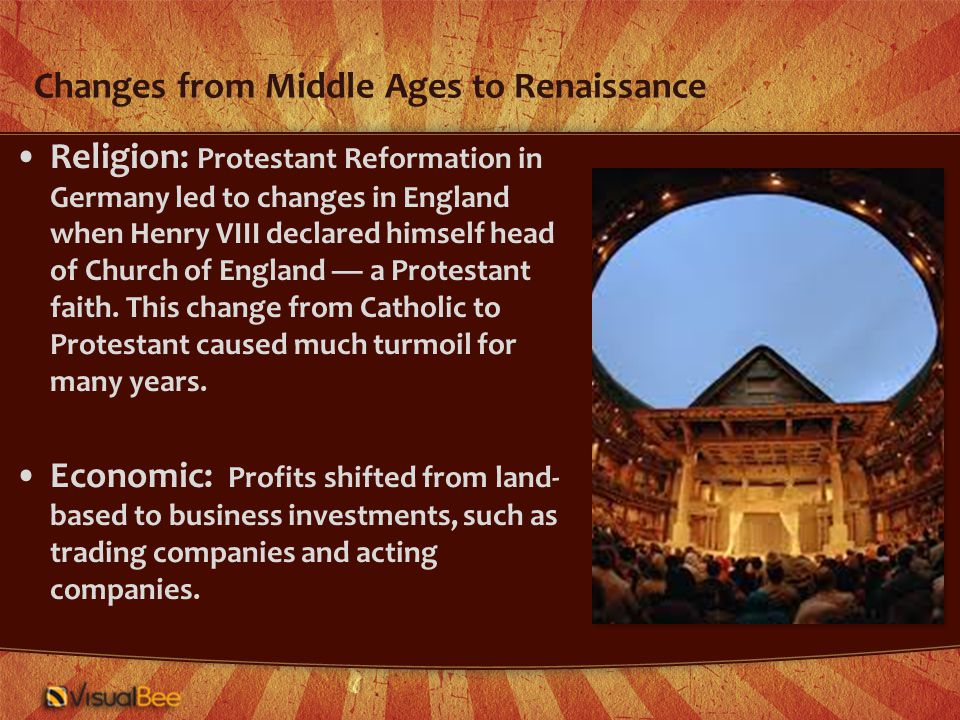 Changes from Middle Ages to Renaissance Religion: Protestant Reformation in Germany led to changes in England when Henry VIII declared himself head of Church of England — a Protestant faith.