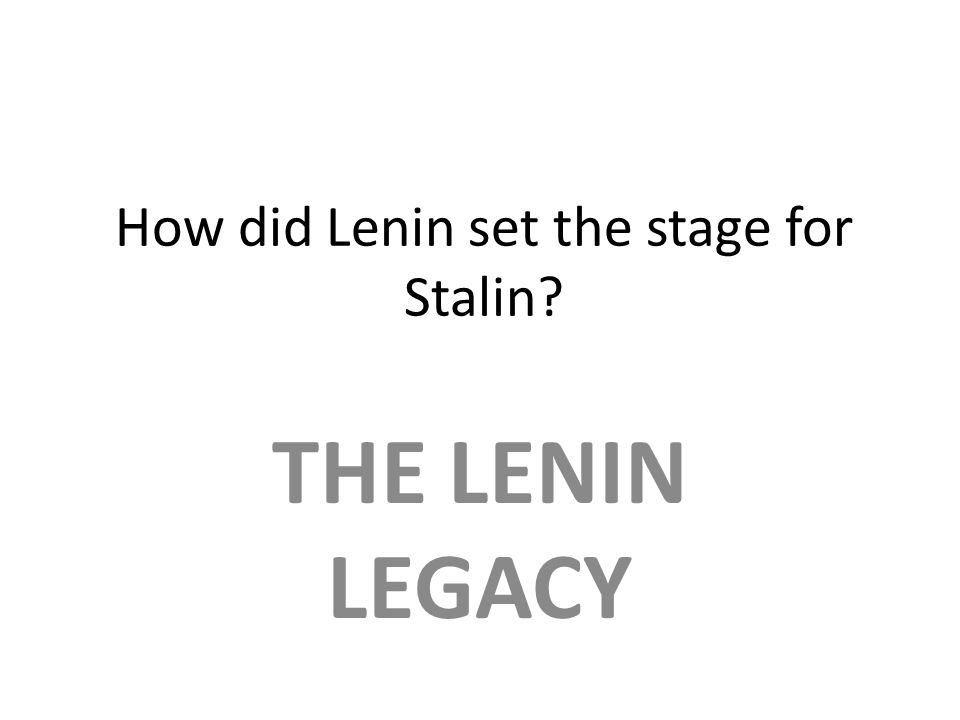 How did Lenin set the stage for Stalin? THE LENIN LEGACY