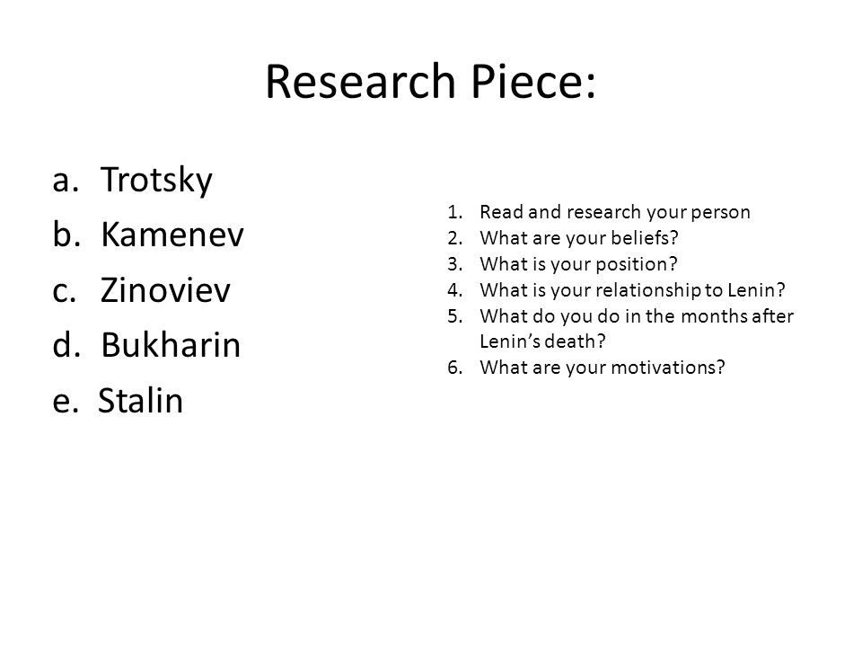 Research Piece: a.Trotsky b.Kamenev c.Zinoviev d.Bukharin e. Stalin 1.Read and research your person 2.What are your beliefs? 3.What is your position?