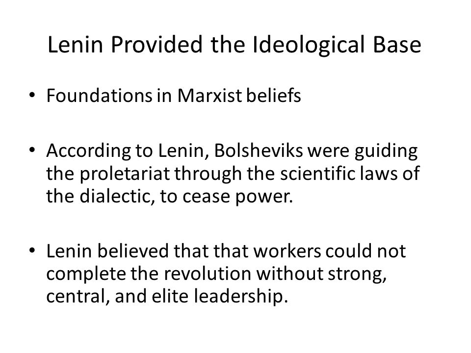Lenin Provided the Ideological Base Foundations in Marxist beliefs According to Lenin, Bolsheviks were guiding the proletariat through the scientific