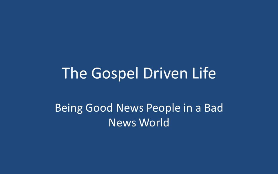 The Gospel Driven Life Being Good News People in a Bad News World