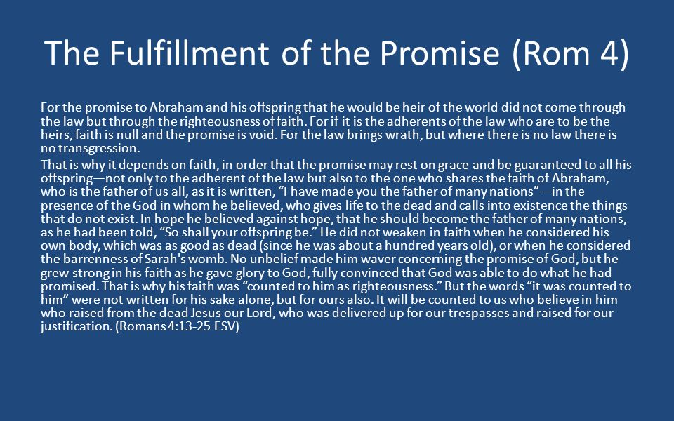 The Fulfillment of the Promise (Rom 4) For the promise to Abraham and his offspring that he would be heir of the world did not come through the law but through the righteousness of faith.