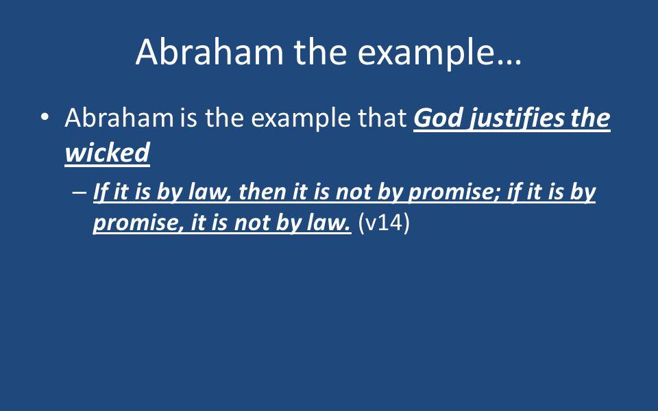 Abraham the example… Abraham is the example that God justifies the wicked – If it is by law, then it is not by promise; if it is by promise, it is not