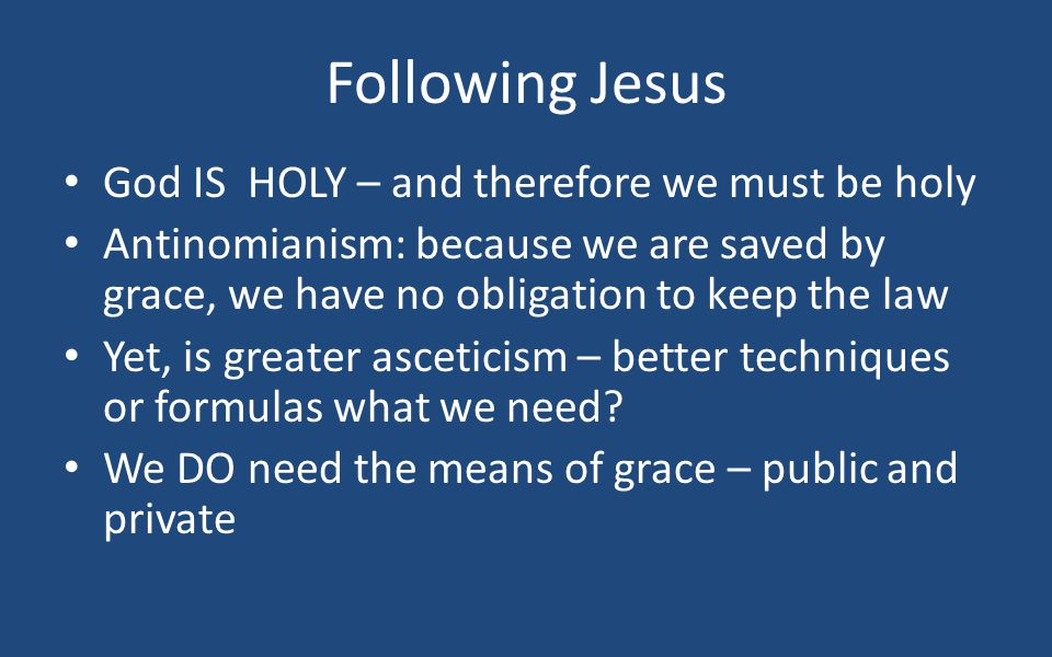 Following Jesus God IS HOLY – and therefore we must be holy Antinomianism: because we are saved by grace, we have no obligation to keep the law Yet, is greater asceticism – better techniques or formulas what we need.