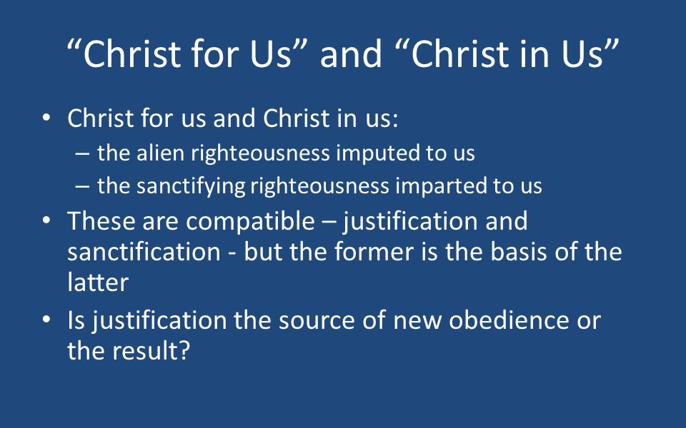 Christ for Us and Christ in Us Christ for us and Christ in us: – the alien righteousness imputed to us – the sanctifying righteousness imparted to us These are compatible – justification and sanctification - but the former is the basis of the latter Is justification the source of new obedience or the result