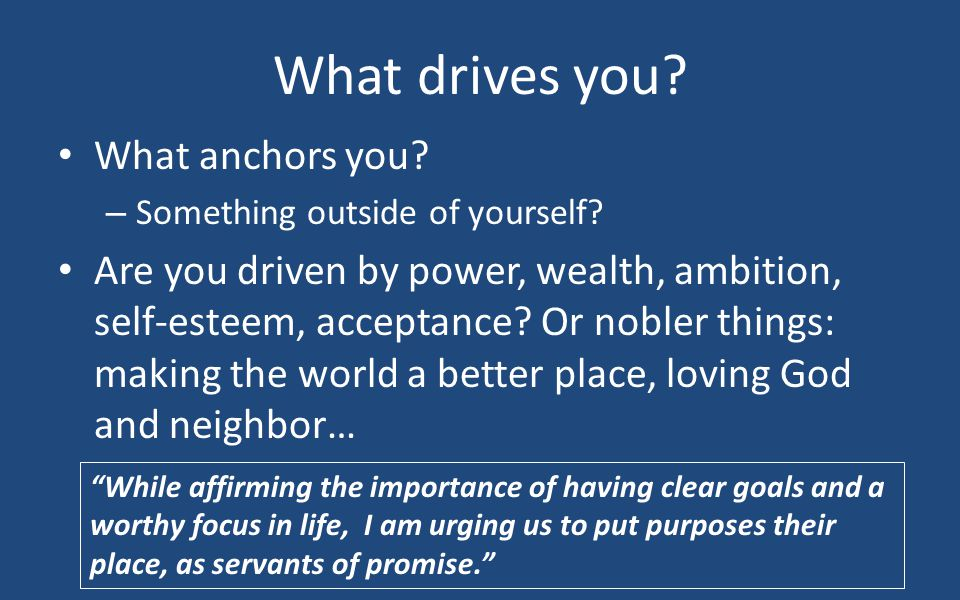 What drives you? What anchors you? – Something outside of yourself? Are you driven by power, wealth, ambition, self-esteem, acceptance? Or nobler thin