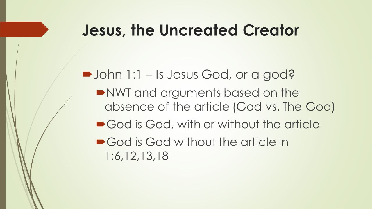 Jesus, the Uncreated Creator  John 1:1 – Is Jesus God, or a god?  NWT and arguments based on the absence of the article (God vs. The God)  God is G