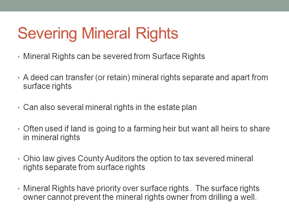 Severing Mineral Rights Mineral Rights can be severed from Surface Rights A deed can transfer (or retain) mineral rights separate and apart from surface rights Can also several mineral rights in the estate plan Often used if land is going to a farming heir but want all heirs to share in mineral rights Ohio law gives County Auditors the option to tax severed mineral rights separate from surface rights Mineral Rights have priority over surface rights.