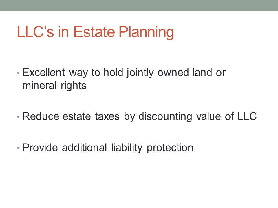 LLC's in Estate Planning Excellent way to hold jointly owned land or mineral rights Reduce estate taxes by discounting value of LLC Provide additional liability protection