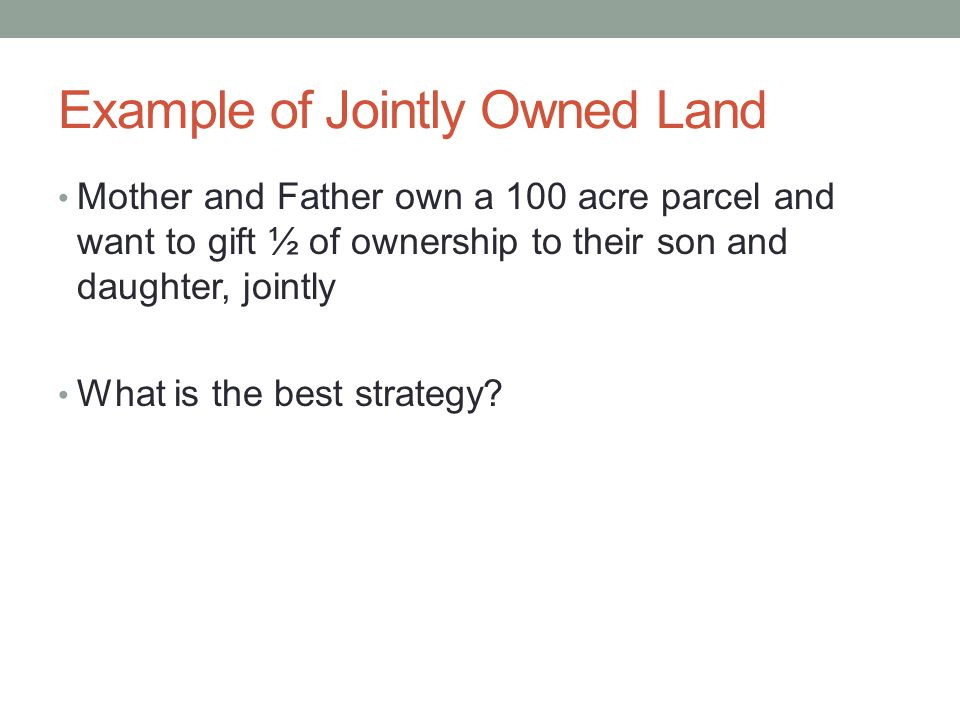 Example of Jointly Owned Land Mother and Father own a 100 acre parcel and want to gift ½ of ownership to their son and daughter, jointly What is the best strategy