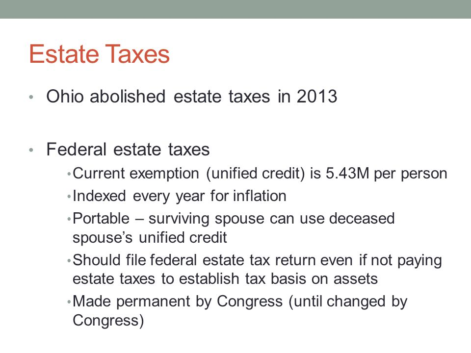 Estate Taxes Ohio abolished estate taxes in 2013 Federal estate taxes Current exemption (unified credit) is 5.43M per person Indexed every year for inflation Portable – surviving spouse can use deceased spouse's unified credit Should file federal estate tax return even if not paying estate taxes to establish tax basis on assets Made permanent by Congress (until changed by Congress)