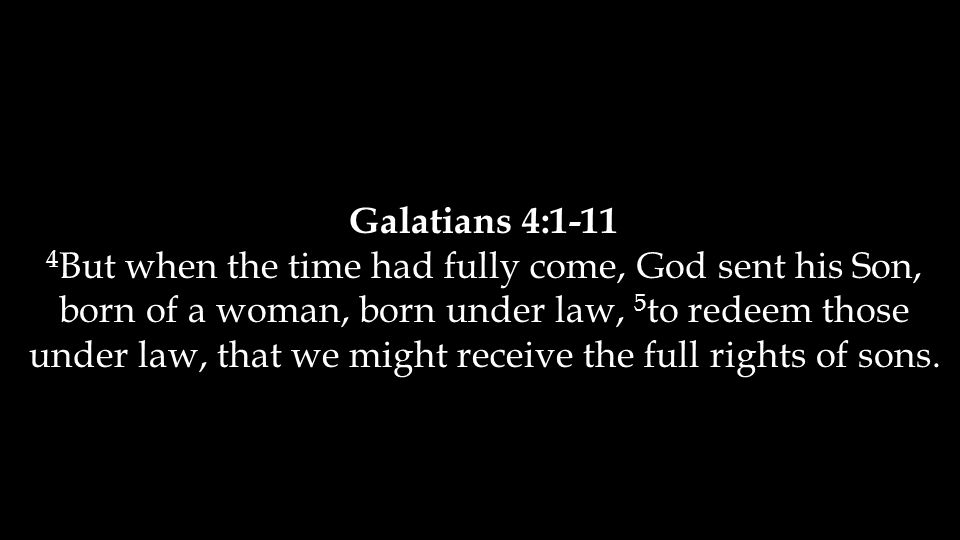 Galatians 4:1-11 4 But when the time had fully come, God sent his Son, born of a woman, born under law, 5 to redeem those under law, that we might receive the full rights of sons.