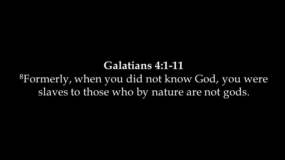 Galatians 4:1-11 8 Formerly, when you did not know God, you were slaves to those who by nature are not gods.