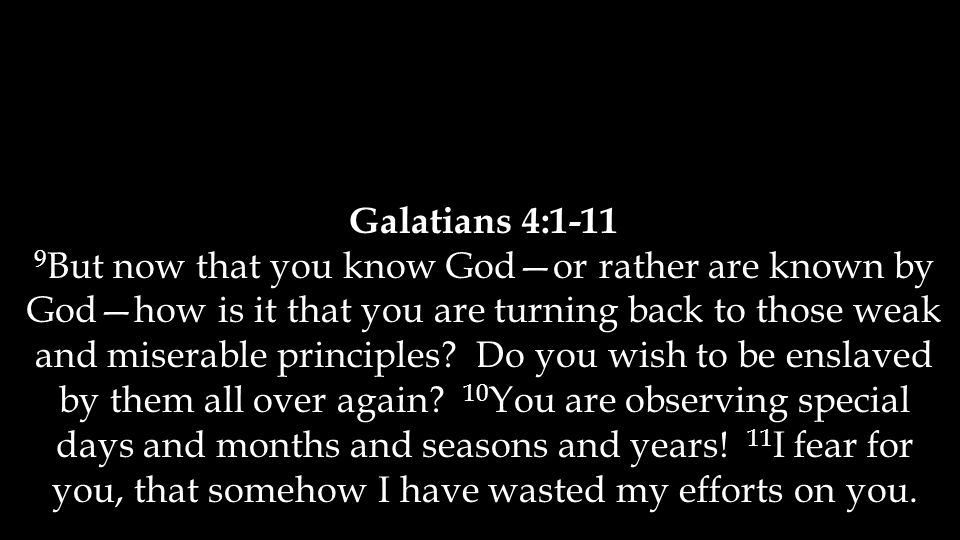 Galatians 4:1-11 9 But now that you know God—or rather are known by God—how is it that you are turning back to those weak and miserable principles? Do