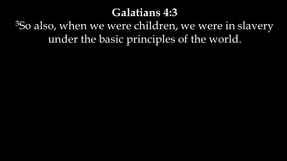 Galatians 4:3 3 So also, when we were children, we were in slavery under the basic principles of the world.