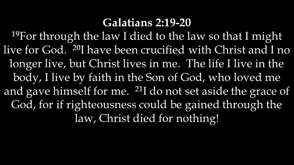 Galatians 2:19-20 19 For through the law I died to the law so that I might live for God.