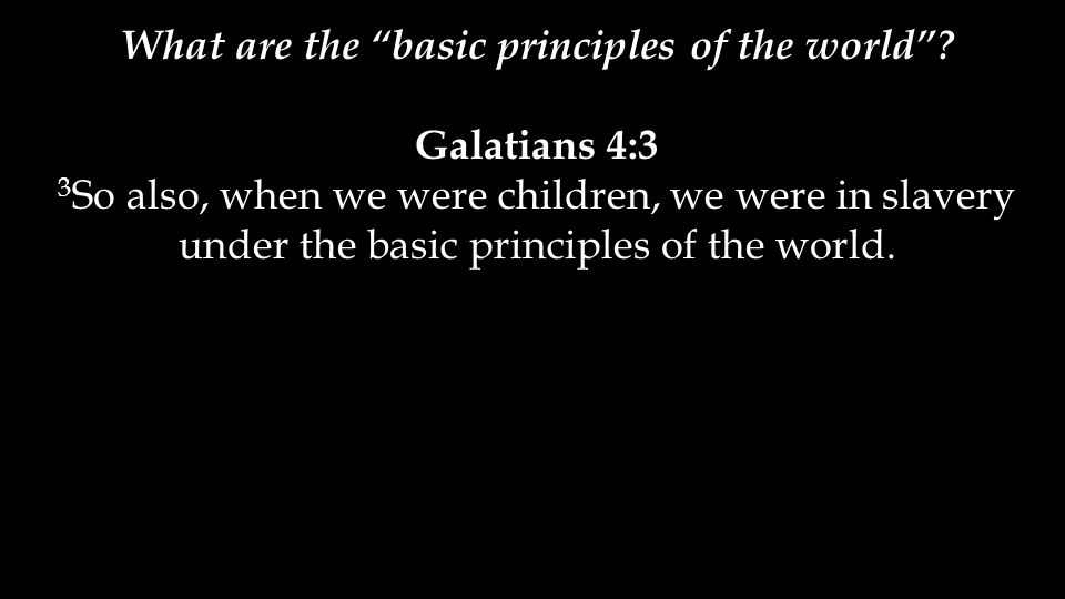 "What are the ""basic principles of the world""? Galatians 4:3 3 So also, when we were children, we were in slavery under the basic principles of the wor"