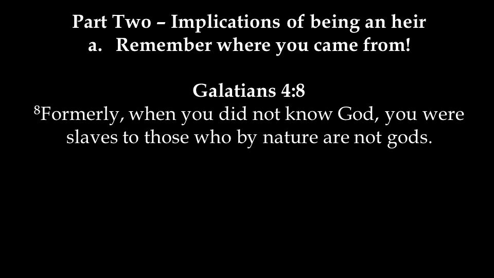 a.Remember where you came from! Galatians 4:8 8 Formerly, when you did not know God, you were slaves to those who by nature are not gods.