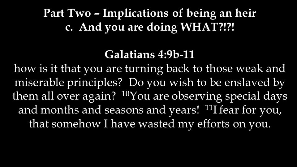 Part Two – Implications of being an heir c. And you are doing WHAT?!?! Galatians 4:9b-11 how is it that you are turning back to those weak and miserab