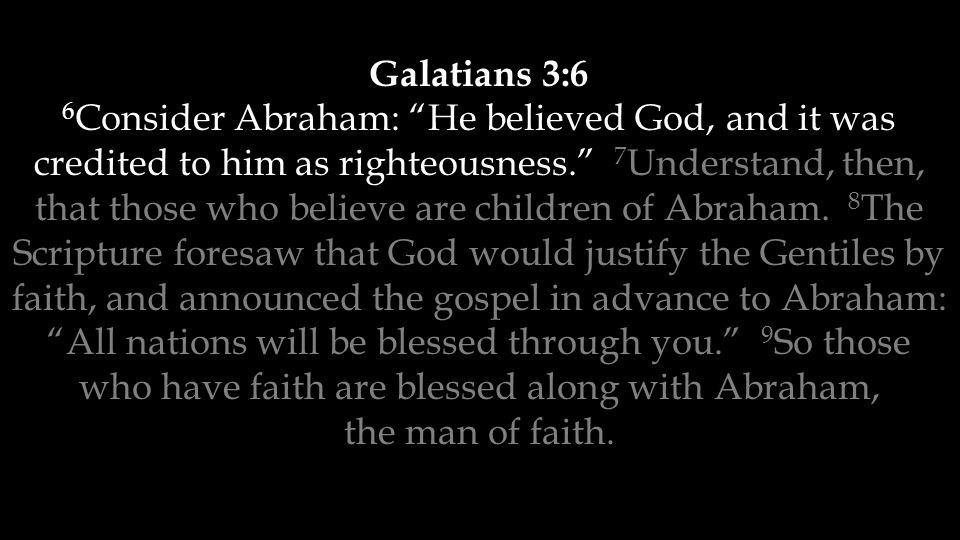 Galatians 3:6 6 Consider Abraham: He believed God, and it was credited to him as righteousness. 7 Understand, then, that those who believe are children of Abraham.