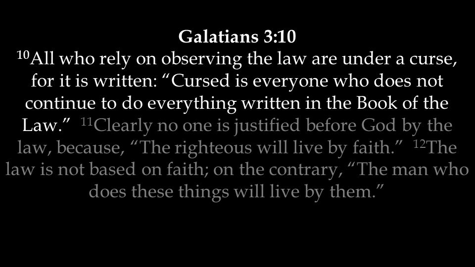 Galatians 3:10 10 All who rely on observing the law are under a curse, for it is written: Cursed is everyone who does not continue to do everything written in the Book of the Law. 11 Clearly no one is justified before God by the law, because, The righteous will live by faith. 12 The law is not based on faith; on the contrary, The man who does these things will live by them.