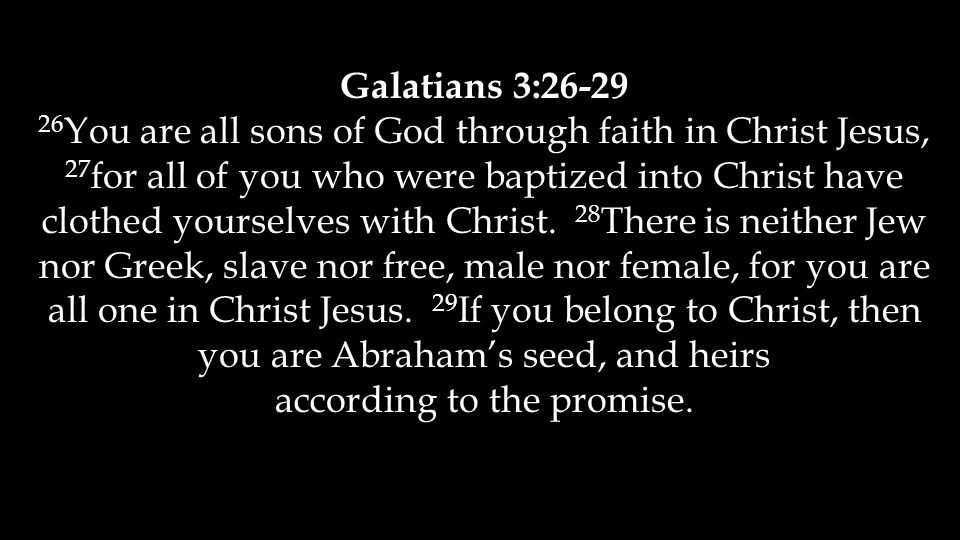 Galatians 3:26-29 26 You are all sons of God through faith in Christ Jesus, 27 for all of you who were baptized into Christ have clothed yourselves with Christ.
