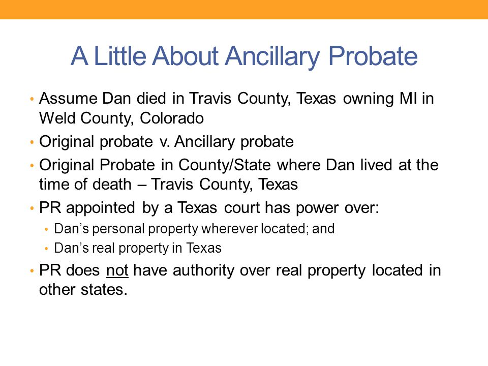 A Little About Ancillary Probate Assume Dan died in Travis County, Texas owning MI in Weld County, Colorado Original probate v. Ancillary probate Orig