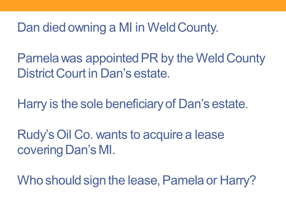 Dan died owning a MI in Weld County. Pamela was appointed PR by the Weld County District Court in Dan's estate. Harry is the sole beneficiary of Dan's