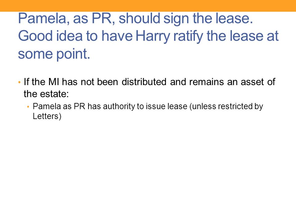 Pamela, as PR, should sign the lease. Good idea to have Harry ratify the lease at some point. If the MI has not been distributed and remains an asset