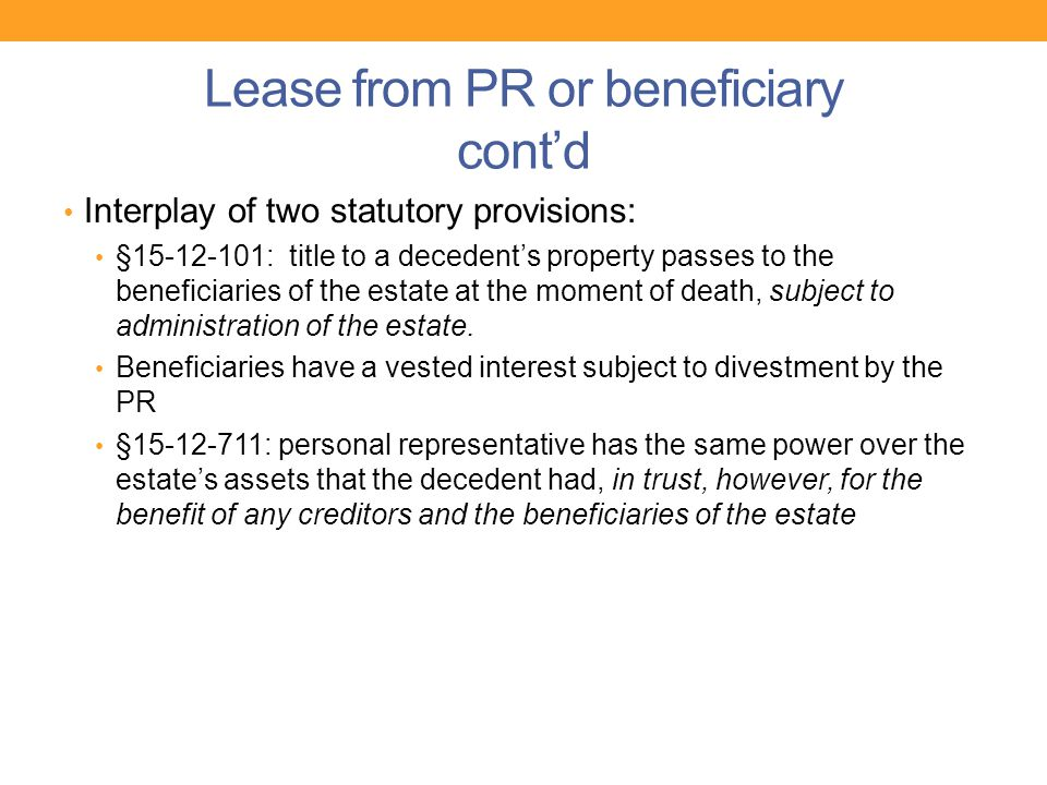 Lease from PR or beneficiary cont'd Interplay of two statutory provisions: §15-12-101: title to a decedent's property passes to the beneficiaries of t